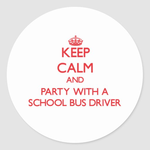 Keep Calm and Party With a School Bus Driver Round Stickers