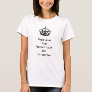 Keep Calm and Pretend It's In the Lesson Plan Teac T-Shirt