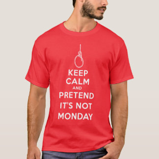 Keep Calm and Pretend it's not Monday T-Shirt