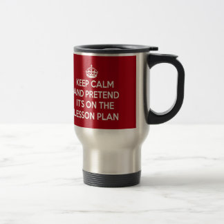 KEEP CALM AND PRETEND IT'S ON THE LESSON PLAN GIFT STAINLESS STEEL TRAVEL MUG