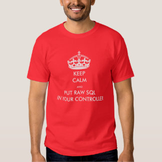Keep Calm and Put Raw SQL in Your Controller Tshirt