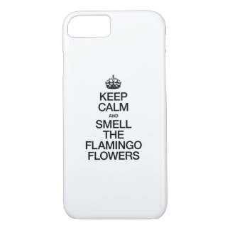 KEEP CALM AND SMELL THE FLAMINGO FLOWERS iPhone 7 CASE