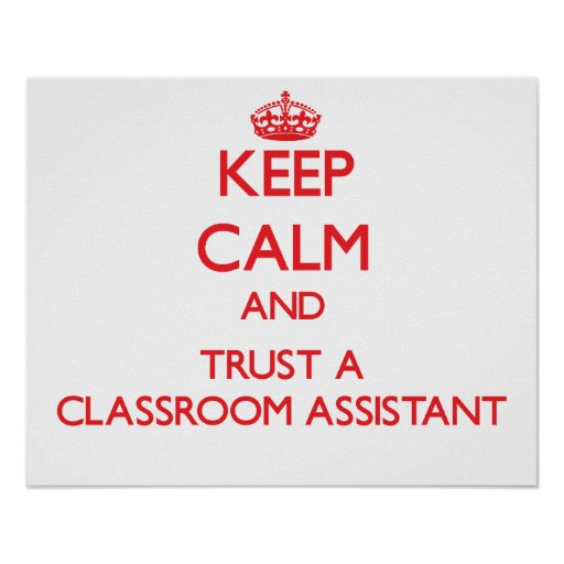 Keep Calm and Trust a Classroom Assistant Posters