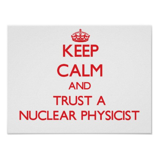 Keep Calm and Trust a Nuclear Physicist Poster