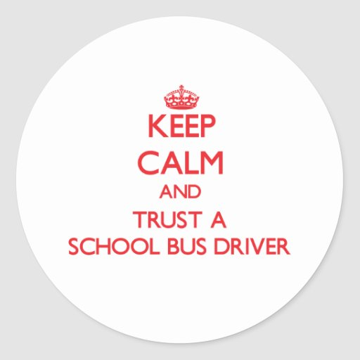 Keep Calm and Trust a School Bus Driver Round Sticker