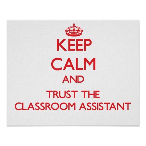 Keep Calm and Trust the Classroom Assistant Print