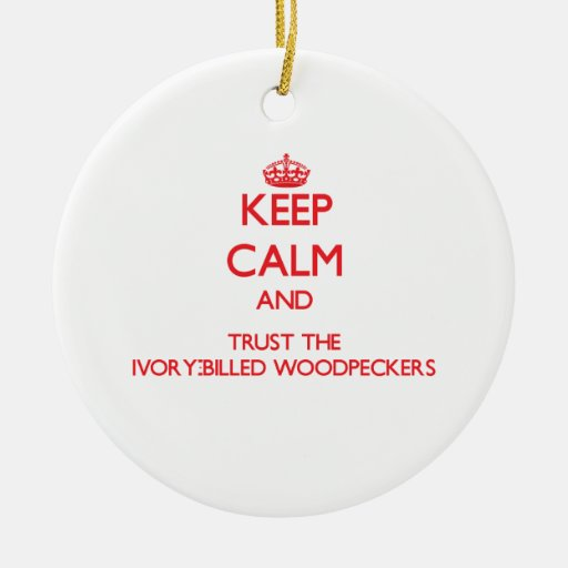 Keep calm and Trust the Ivory-Billed Woodpeckers Christmas Ornament