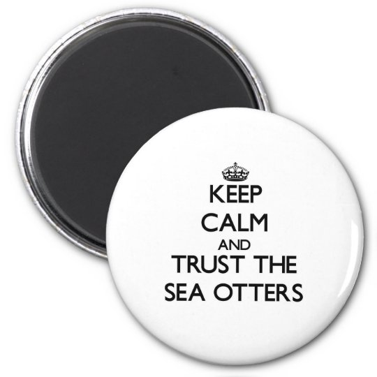 Keep calm and Trust the Sea Otters Magnet