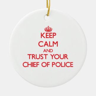 Keep Calm and Trust Your Chief Of Police Ceramic Ornament