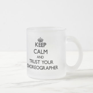 Keep Calm and Trust Your Choreographer Frosted Glass Coffee Mug