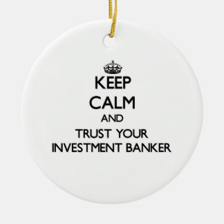 Keep Calm and Trust Your Investment Banker Ceramic Ornament