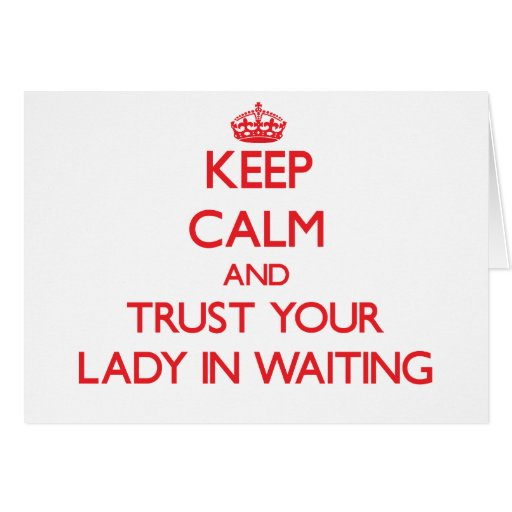 Keep Calm and Trust Your Lady In Waiting Greeting Cards