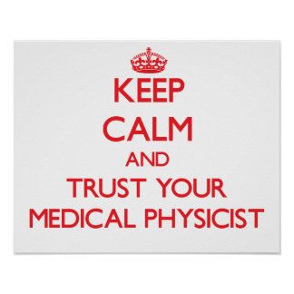 Keep Calm and Trust Your Medical Physicist Print