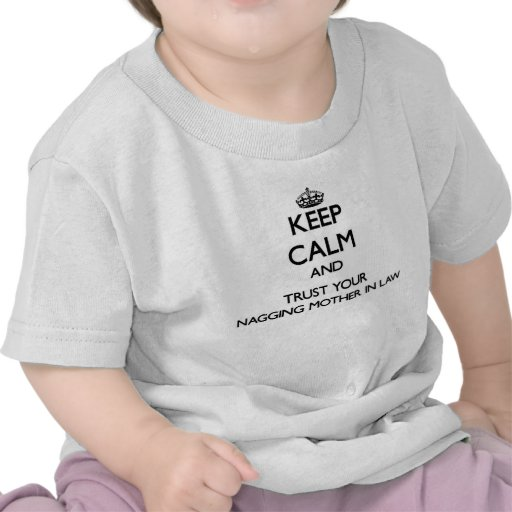 Keep Calm and Trust  your Nagging Mother-in-Law T Shirts
