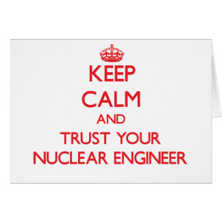 Keep Calm and Trust Your Nuclear Engineer Greeting Card