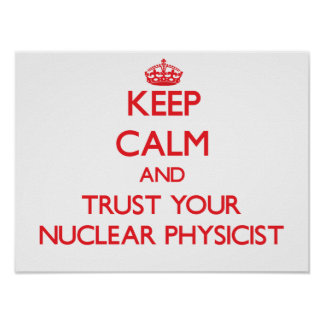 Keep Calm and Trust Your Nuclear Physicist Print