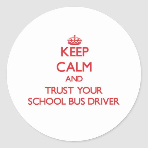Keep Calm and Trust Your School Bus Driver Round Sticker