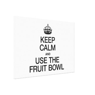 KEEP CALM AND USE THE FRUIT BOWL STRETCHED CANVAS PRINT