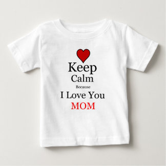 Keep Calm Because I Love You Mom Baby T-Shirt