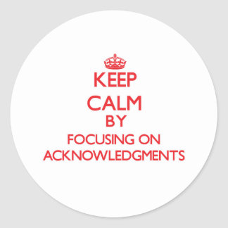 Keep Calm by focusing on Acknowledgments Round Sticker