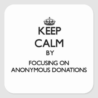 Keep Calm by focusing on Anonymous Donations Square Sticker