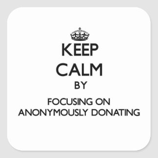 Keep Calm by focusing on Anonymously Donating Square Sticker