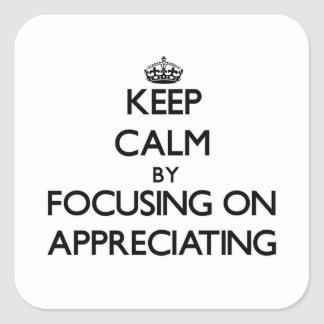 Keep Calm by focusing on Appreciating Square Sticker