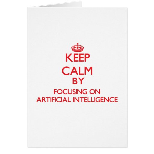 Keep Calm by focusing on Artificial Intelligence Greeting Cards