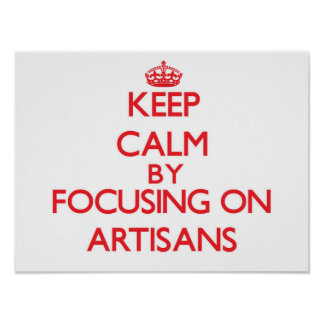 Keep Calm by focusing on Artisans Poster