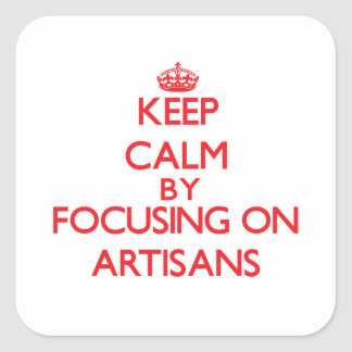 Keep Calm by focusing on Artisans Square Sticker
