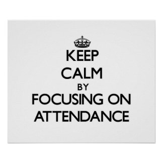 Keep Calm by focusing on Attendance Posters