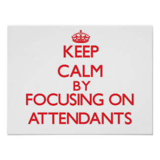 Keep Calm by focusing on Attendants Poster
