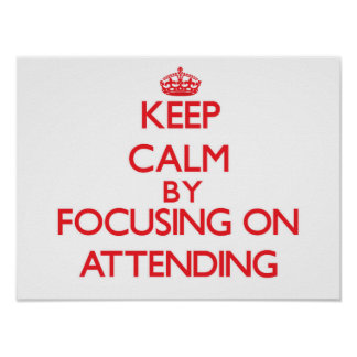 Keep Calm by focusing on Attending Print