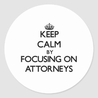 Keep Calm by focusing on Attorneys Round Stickers