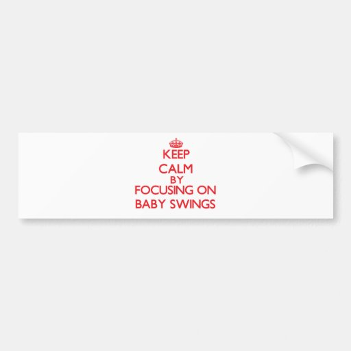 Keep Calm by focusing on Baby Swings Bumper Stickers