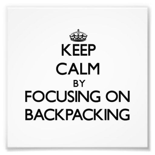Keep Calm by focusing on Backpacking Art Photo