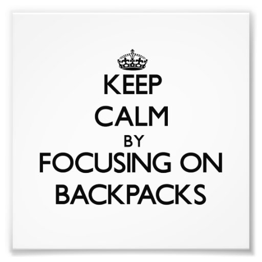 Keep Calm by focusing on Backpacks Photograph