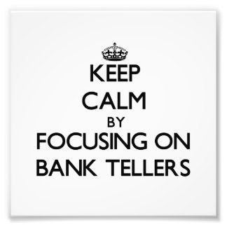 Keep Calm by focusing on Bank Tellers Photo Art