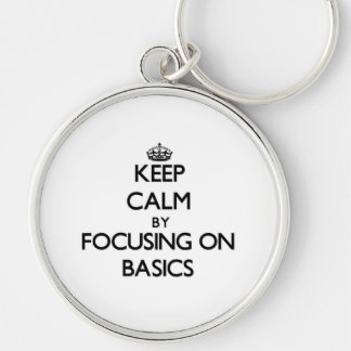 Keep Calm by focusing on Basics Key Chain