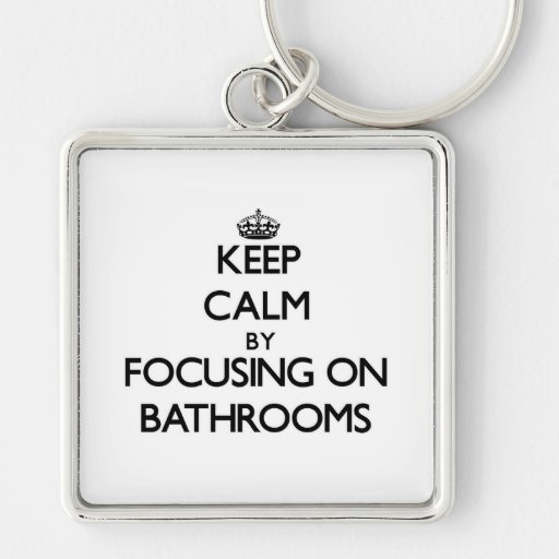 Keep Calm by focusing on Bathrooms Keychains