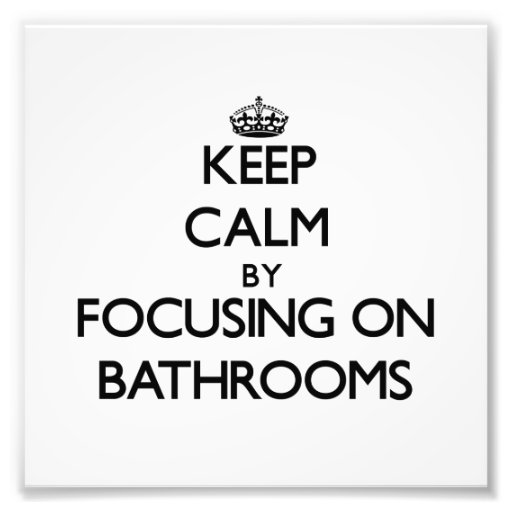 Keep Calm by focusing on Bathrooms Photographic Print