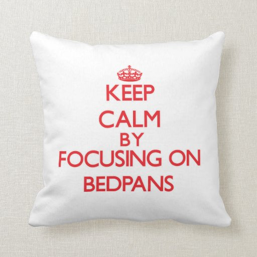 Keep Calm by focusing on Bedpans Pillows