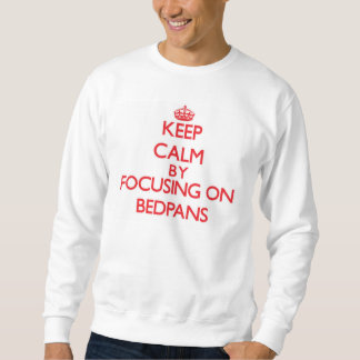 Keep Calm by focusing on Bedpans Pull Over Sweatshirt