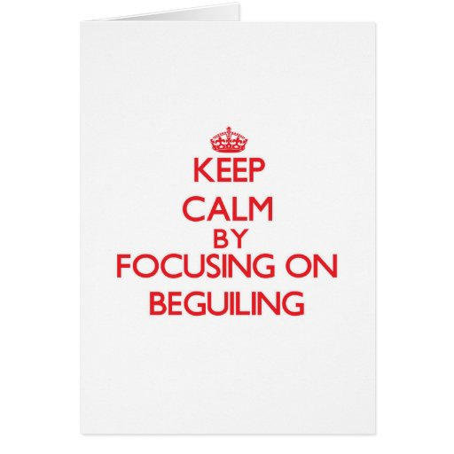 Keep Calm by focusing on Beguiling Cards