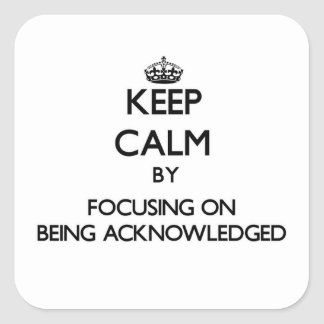 Keep Calm by focusing on Being Acknowledged Square Sticker