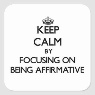 Keep Calm by focusing on Being Affirmative Square Stickers