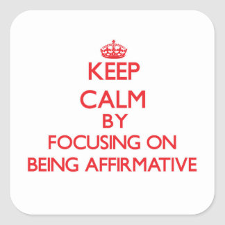 Keep Calm by focusing on Being Affirmative Square Sticker