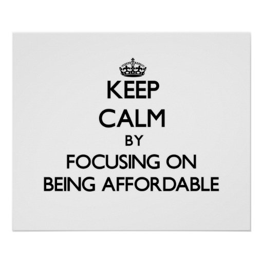 Keep Calm by focusing on Being Affordable Print