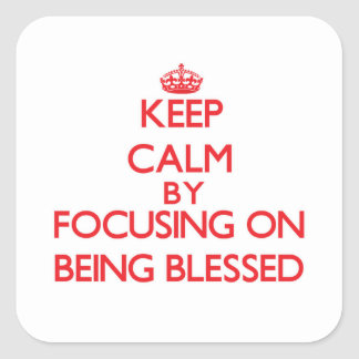 Keep Calm by focusing on Being Blessed Square Stickers