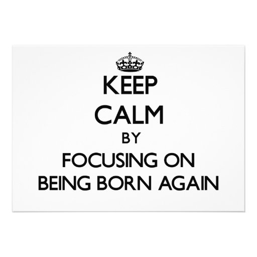 Keep Calm by focusing on Being Born-Again Invitations
